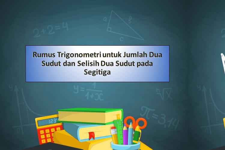 Rumus Trigonometri untuk Jumlah Dua Sudut dan Selisih Dua Sudut pada Segitiga
