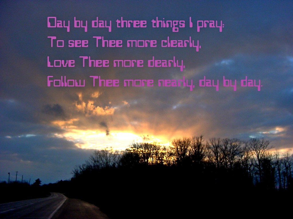 Day by day three things I pray. To see three more clearly. Love thee more clearly. Follow Thee more nearly, day by day