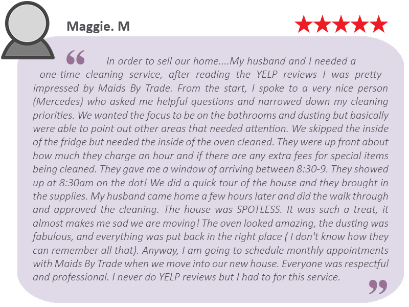 "House-Cleaning-Review-by-Maggie.-M ""Everyone was respectful and professional. I never do Yelp reviews but I had to for this service."""