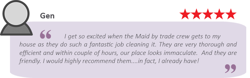 "A house cleaning review from Gen that says we provide great cleaning: ""I get so excited when the Maids by Trade crew gets to my house as they do such a fantastic job cleaning it. They are very thorough and efficient and within couple of hours, our place looks immaculate. And they are friendly. I would recommend them...in fact, I already have!"""