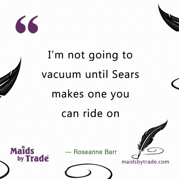 "Riding a vacuum can be fun ""I'm not going to vacuum until Sears makes one you can ride on. — Roseanne Barr"