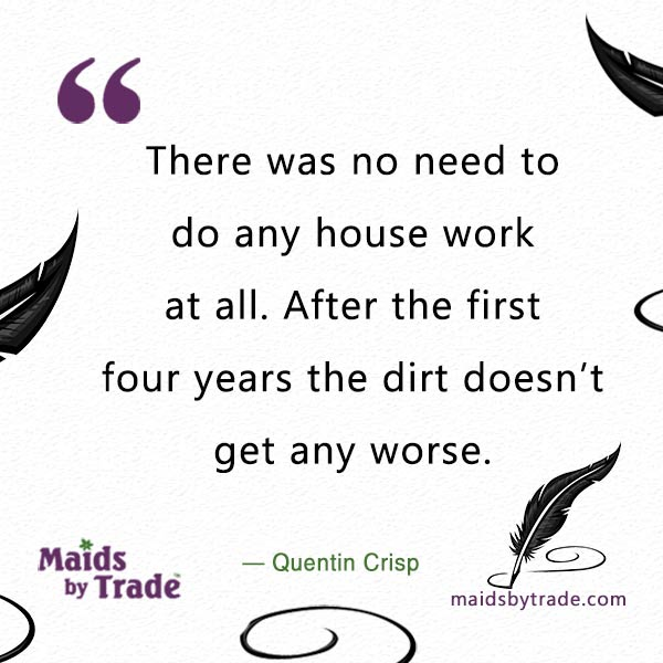 There was no need to do any housework at all. After the first four years the dirt doesn't get any worse. — Quentin Crisp