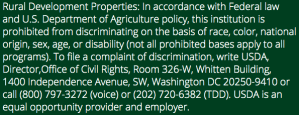 Rural Development Properties: In accordance with Federal law and U.S. Department of Agriculture policy, this institution is prohibited from discriminating on the basis of race, color, national origin, sex, age, or disability (not all prohibited bases apply to all programs). To file a complaint of discrimination, write USDA, Director,Office of Civil Rights, Room 326-W, Whitten Building, 1400 Independence Avenue, SW, Washington DC 20250-9410 or call (800) 797-3272 (voice) or (202) 720-6382 (TDD). USDA is an equal opportunity provider and employer.
