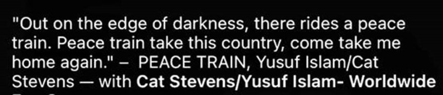 """""""Out on the edge of darkness, there rides a peace train. Peace train take this country, come take me home again."""" PEACE TRAIN, Yusuf Islam/Cat Stevens - with Cat Stevens/Yusuf Islam- Worldwide"""