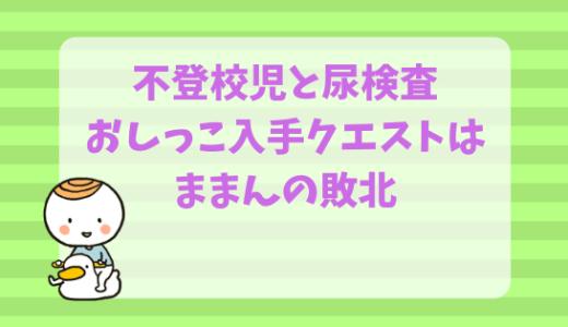 不登校児と尿検査☆初日は敗北で終わり!