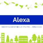 生活スタイルと合わせて購入した『アレクサ』。大事なこととは