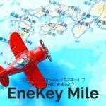 エネオスさんのEneKey(エネキー)でマイルはお得に貯まるの?