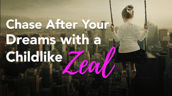 Chase After Your Dreams With a Childlike Zeal