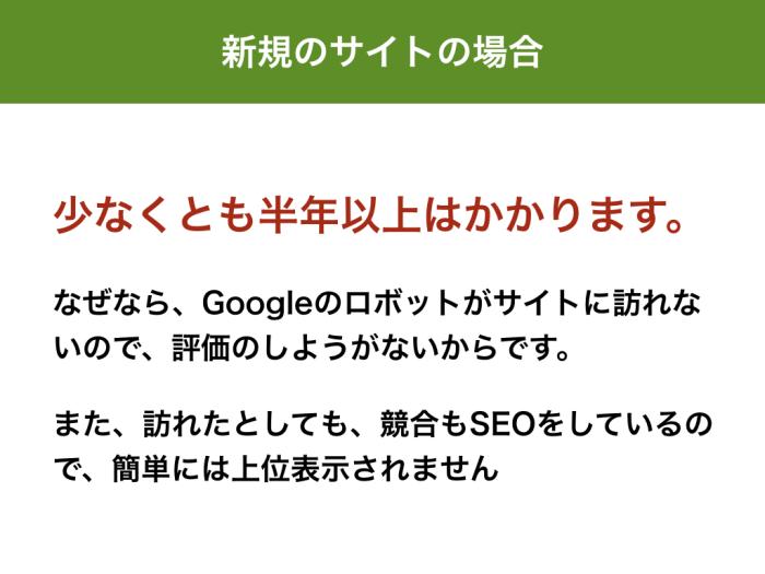 少なくとも半年以上はかかります。 なぜなら、Googleのロボットがサイトに訪れないので、評価のしようがないからです。 また、訪れたとしても、競合もSEOをしているので、簡単には上位表示されません
