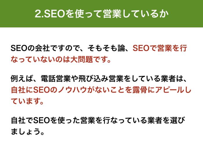 SEOの会社ですので、そもそも論、SEOで営業を行なっていないのは大問題です。 例えば、電話営業や飛び込み営業をしている業者は、自社にSEOのノウハウがないことを露骨にアピールしています。 自社でSEOを使った営業を行なっている業者を選びましょう。