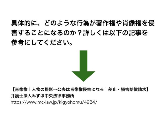 具体的に、どのような行為が著作権や肖像権を侵害することになるのか?詳しくは以下の記事を参考にしてください。【肖像権|人物の撮影→公表は肖像権侵害になる|差止・損害賠償請求】弁護士法人みずほ中央法律事務所https://www.mc-law.jp/kigyohomu/4984/