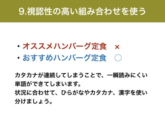 9.視認性の高い組み合わせを使う ・オススメハンバーグ定食 ×・おすすめハンバーグ定食 ○ カタカナが連続してしまうことで、一瞬読みにくい単語ができてしまいます。状況に合わせて、ひらがなやカタカナ、漢字を使い分けましょう。