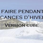 Que faire pendant les vacances de Février ? – version cube