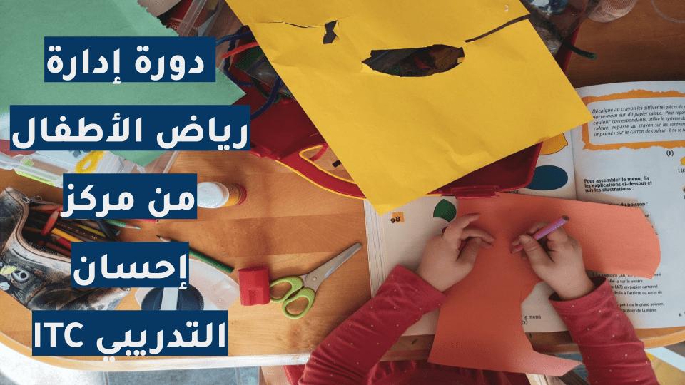 دورة إدارة رياض الأطفال من مركز إحسان التدريبي ITC