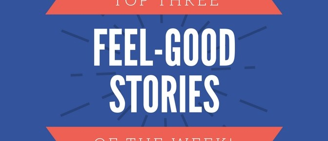 Top Three Feel-Good Stories of the Week-May 18th, 2018