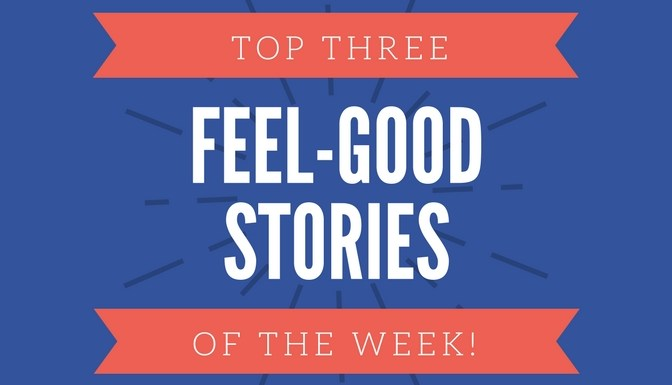 Top Three Feel-Good Stories of the Week – June 1st, 2018