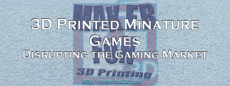 3D printing – Disrupting the Miniatures Market