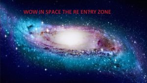 WOW in SPACE THE RE ENTRY ZONE