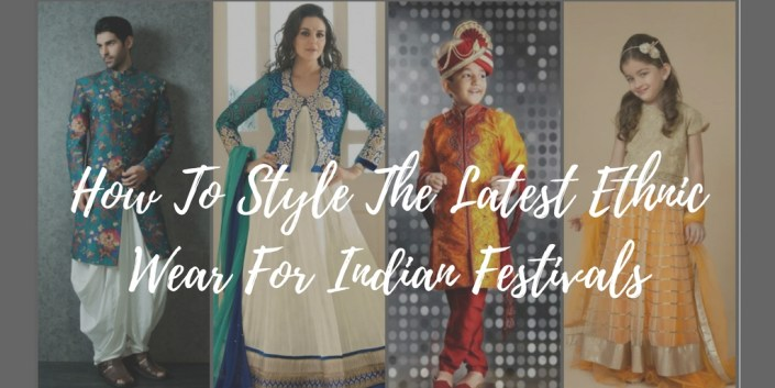 How To Style The Latest Ethnic Wear For Indian Festivals