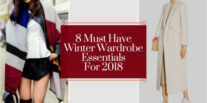 8 Must Have Winter Wardrobe Essentials For 2018