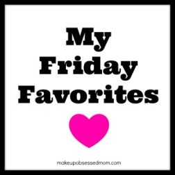 Friday Favorites by Makeup Obsessed Mom, favorite beauty products