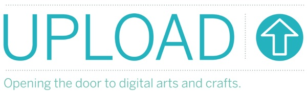UPLOAD: Opening the door to digital arts and crafts – we want your ideas!
