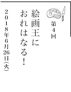 第4回 絵画王におれはなる!