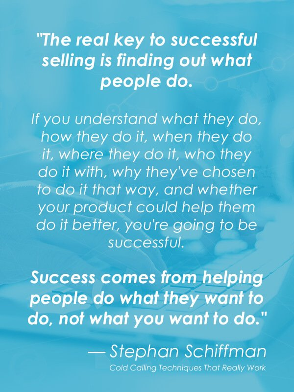 """The real key to successful selling is finding out what people do. If you understand what they do, how they do it, when they do it, where they do it, who they do it with, why they've chosen to do it that way, and whether your product could help them do it better, you're going to be successful. Success comes from helping people do what they want to do, not what you want to do."" — Stephan Schiffman"
