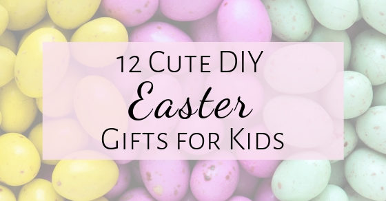12 Cute DIY Easter Gift Ideas For Kids- Tutorials!