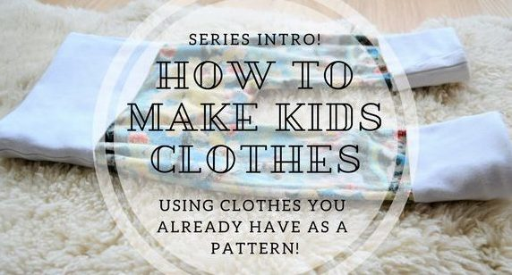 How to Make Kids Clothes – Using Clothes You Already Have as a Pattern! – Series Intro!