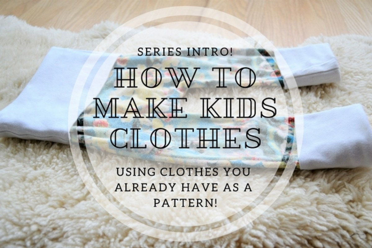 How to Make Kids Clothes - Using Clothes You Already Have as a Pattern! - Series Intro!
