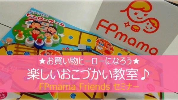 お買い物ヒーローゲームで「楽しいおこづかい教室」<BR>★FPmama Friends認定講師 きみママセミナー★