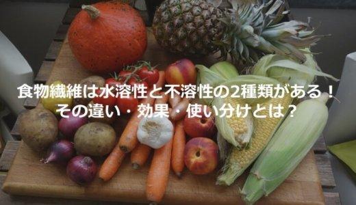 食物繊維は水溶性と不溶性の2種類がある! その違い・効果・使い分けとは?