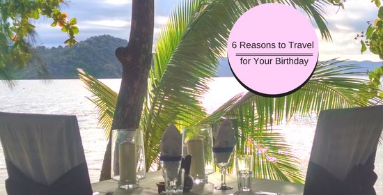 6 Reasons To Travel For Your Birthday