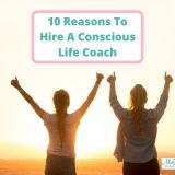 10 Reasons To Hire A Conscious Life Coach