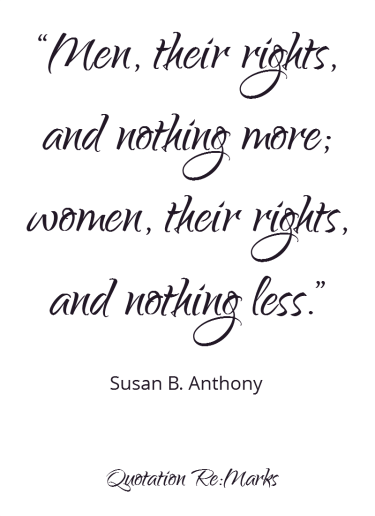 Men, their right, and nothing more; women, their rights, and nothing less. quote by Susan B Anthony