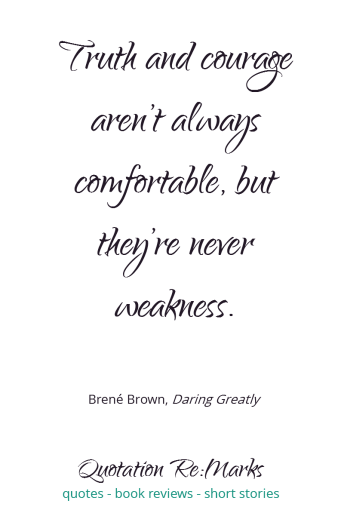Quote from the book Daring Greatly by Brene Brown. Quote about courage and truth. Read the book review and more quotes at Quotation Re:Marks.