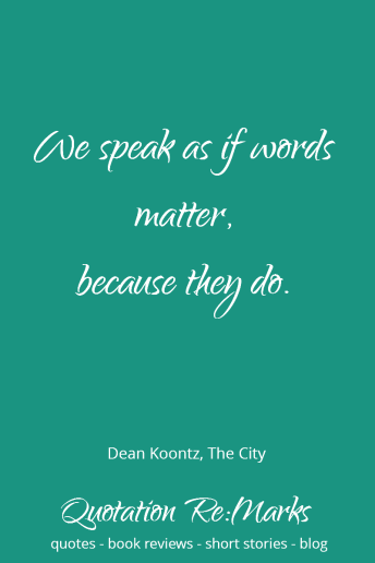 Dean Koontz quote about speaking as if your words matter. Check out the review of The City plus more quotes from the book on Quotation Re:Marks.