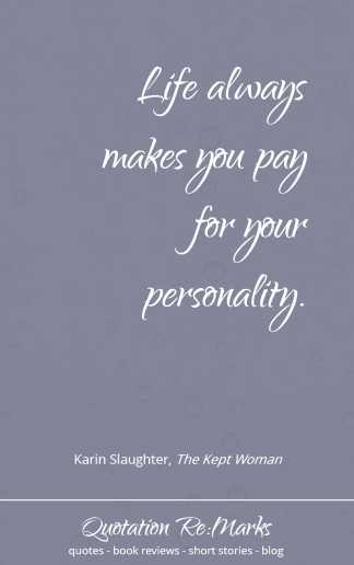 """Life always makes you pay for your personality"" quote from the book The Kept Woman by Karin Slaughter"