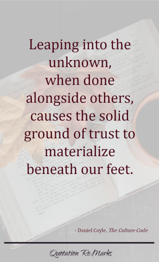 "Culture Code quote - ""Leaping into the unknown, when done alongside others, causes the solid ground of trust to materialize beneath our feet."""