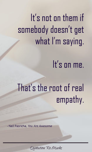 """…it's not on them if somebody doesn't get what I'm saying. It's on me. That's the root of real empathy."""