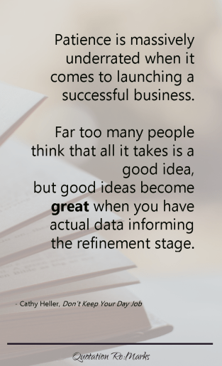 """""""Patience is massively underrated when it comes to launching a successful business. Far too many people think that all it takes is a good idea, but good ideas become great when you have actual data informing the refinement stage."""""""