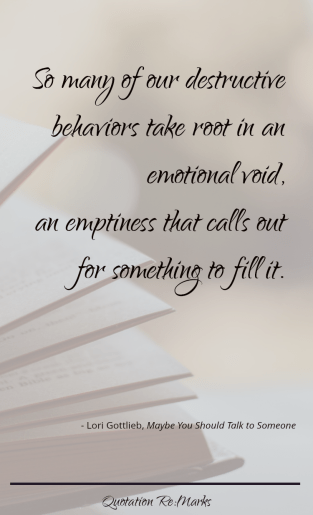 "Quote from the book Maybe You Should Talk to Someone by Lori Gottlieb, ""So many of our destructive behaviors take root in an emotional void, an emptiness that calls out for something to fill it."""