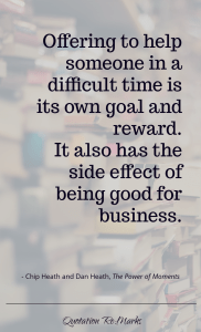 """Offering to help someone in a difficult time is its own goal and  reward. It also has the side effect of being good for business."""