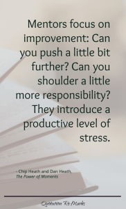 """Mentors focus on improvement: Can you push a little bit further? Can you shoulder a little more responsibility"" They introduce a productive level of stress."""