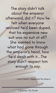 """The story didn't talk about the emperor afterward, did it? How he felt when everyone realized he'd been duped, that his expensive new suit was no suit at all? She wanted to know what had gone through the emperor's head, how he'd dealt with it...The story didn't respect him enough to say."""