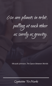 """We are planets in orbit, pulling at each other as surely as gravity."""