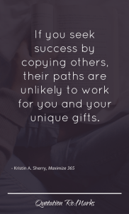 """""""If you seek success by copying others, their paths are unlikely to work for you and your unique gifts."""""""