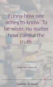 """Funny how one aches to know. To be wiser, no matter how painful the truth."""