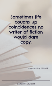 """Sometimes life coughs up coincidences no writer of fiction would dare copy."""